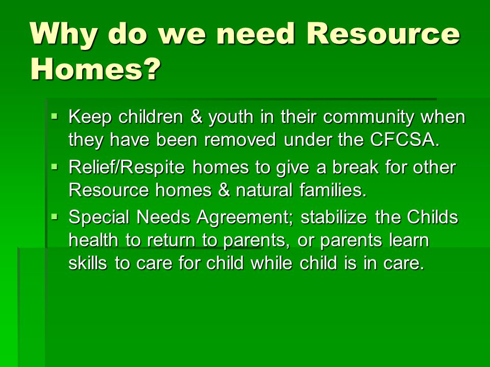 Why do we need Resource Homes?  Keep children & youth in their community when they have been removed under the CFCSA.  Relief/Respite homes to give