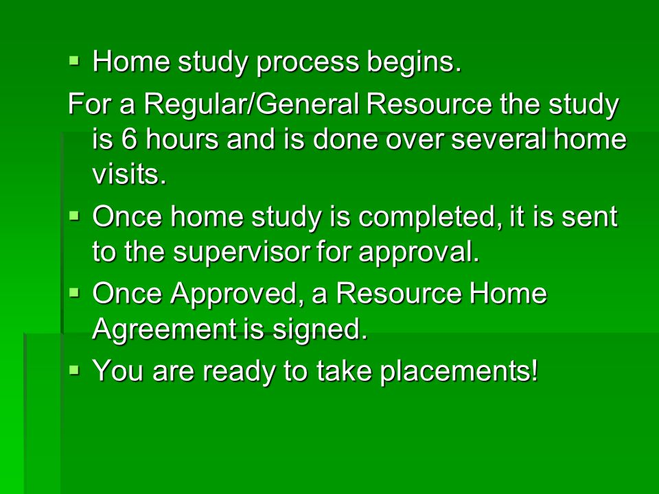  Home study process begins. For a Regular/General Resource the study is 6 hours and is done over several home visits.  Once home study is completed,
