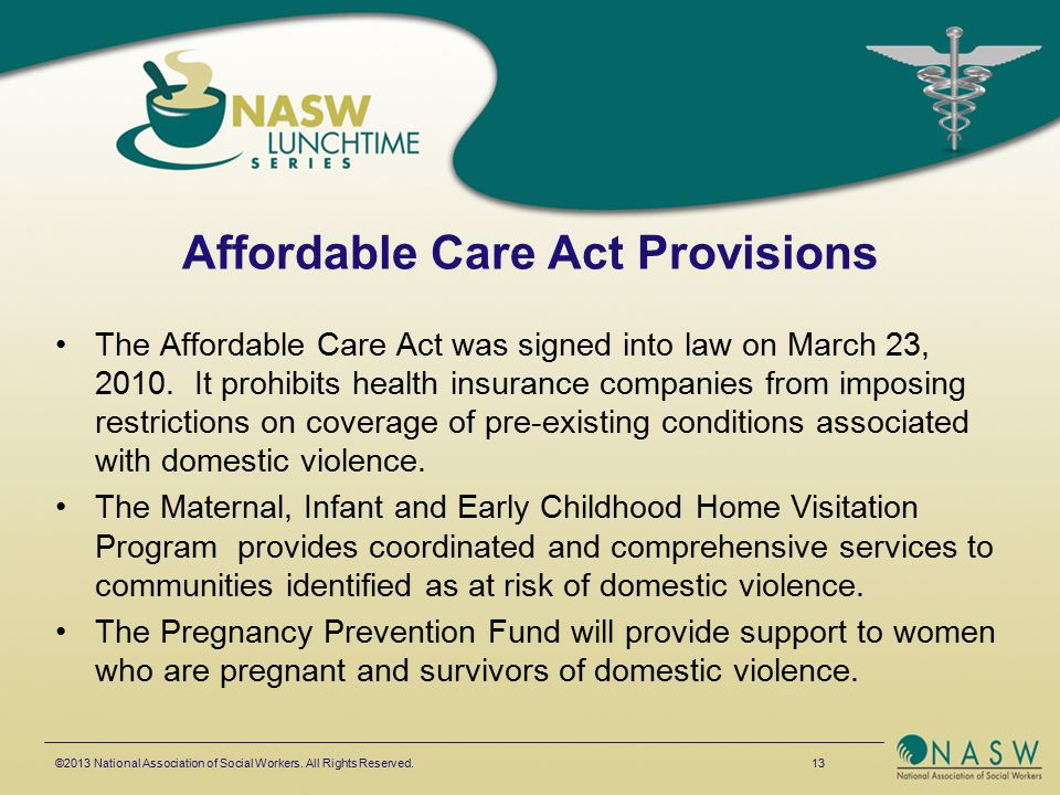 Affordable Care Act Provisions The Affordable Care Act was signed into law on March 23, 2010. It prohibits health insurance companies from imposing re