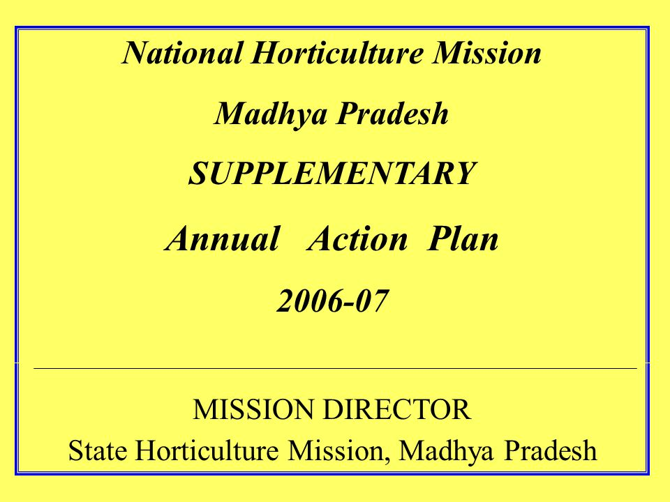 National Horticulture Mission Madhya Pradesh SUPPLEMENTARY Annual Action Plan 2006-07 MISSION DIRECTOR State Horticulture Mission, Madhya Pradesh
