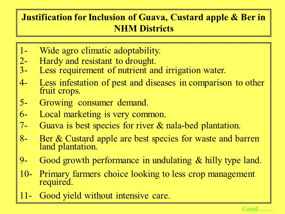 Justification for Inclusion of Guava, Custard apple & Ber in NHM Districts 1-Wide agro climatic adoptability. 2-Hardy and resistant to drought. 3-Less