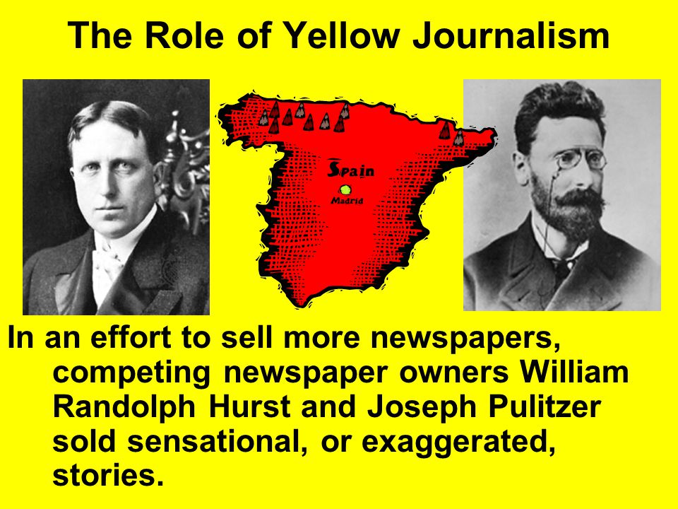 The Role of Yellow Journalism Yellow Journalism = was newspapers that exaggerated and sensationalized stories to arouse public sentiment and sell more papers