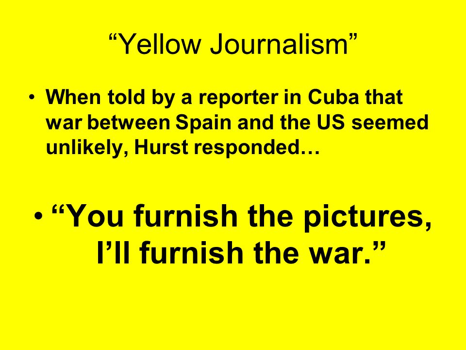 The Role of Yellow Journalism In an effort to sell more newspapers, competing newspaper owners William Randolph Hurst and Joseph Pulitzer sold sensational, or exaggerated, stories.