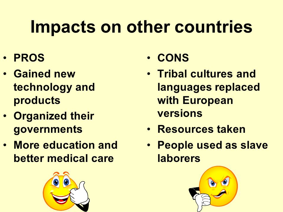 Impact on Europe PROS Europe gained large amounts of wealth in raw materials Gained markets to sell products to CONS Europeans got involved in tribal conflicts Caused tension between Europeans over who controlled what Had to spend lots of money to set up cities, roads, etc