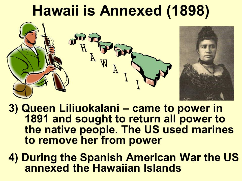 Hawaii was Annexed (1898) 1)Hawaii had grown during the late 1800's because of its relationship with the U.S.
