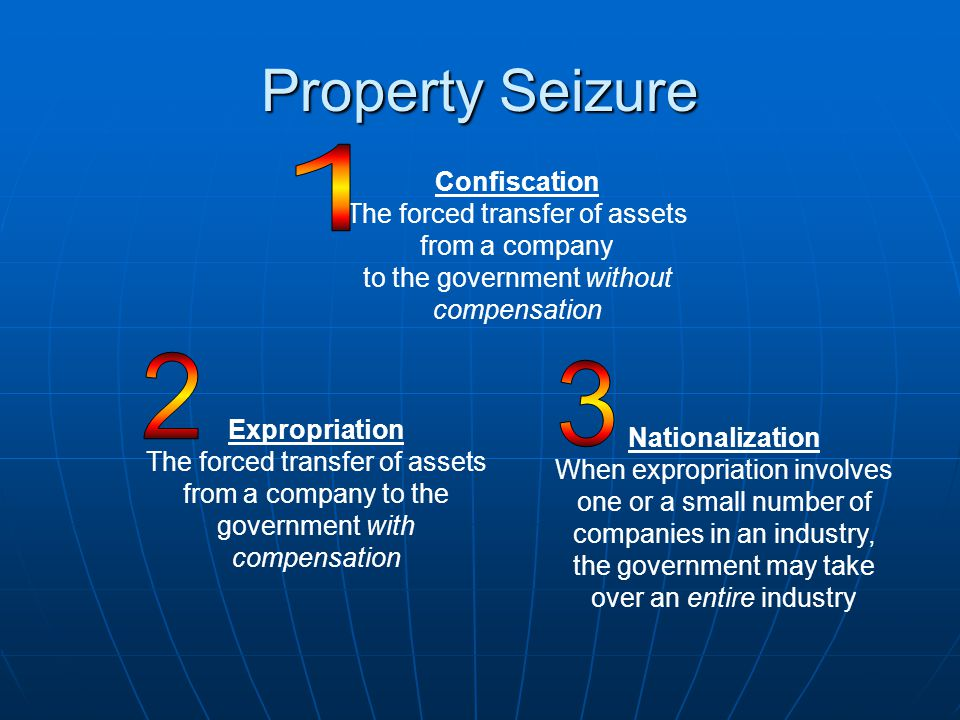 Property Seizure Confiscation The forced transfer of assets from a company to the government without compensation Expropriation The forced transfer of