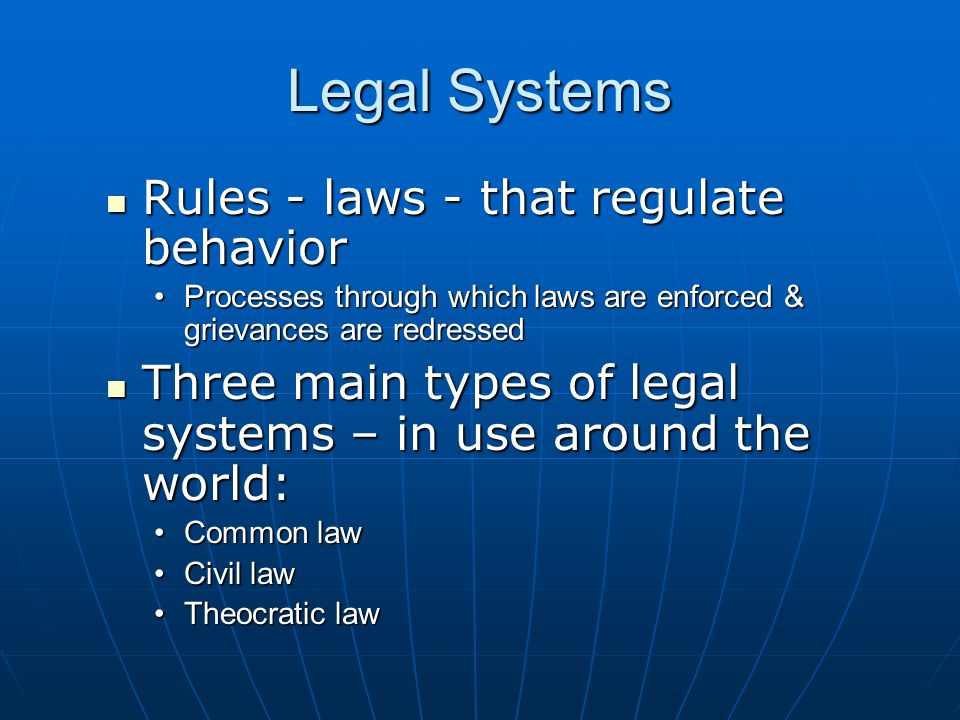 Legal Systems Rules - laws - that regulate behavior Rules - laws - that regulate behavior Processes through which laws are enforced & grievances are r