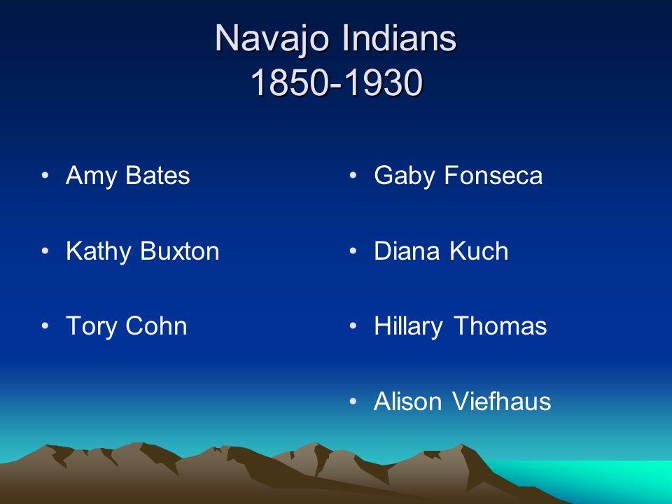 Navajo Indians 1850-1930 Amy Bates Kathy Buxton Tory Cohn Gaby Fonseca Diana Kuch Hillary Thomas Alison Viefhaus