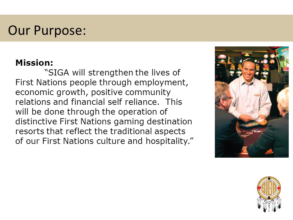 "Our Purpose: Mission: ""SIGA will strengthen the lives of First Nations people through employment, economic growth, positive community relations and fi"