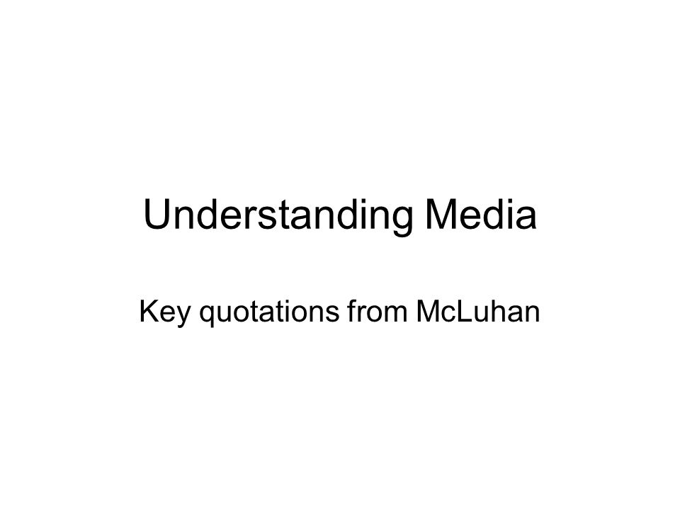 Understanding Media Key quotations from McLuhan