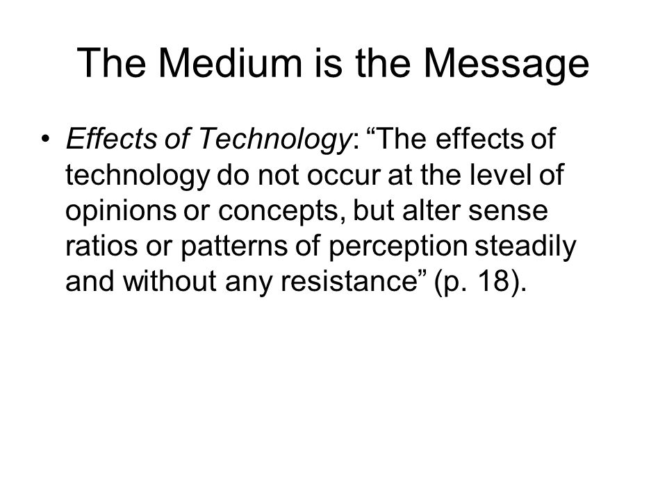The Medium is the Message Effects of Technology: The effects of technology do not occur at the level of opinions or concepts, but alter sense ratios or patterns of perception steadily and without any resistance (p.