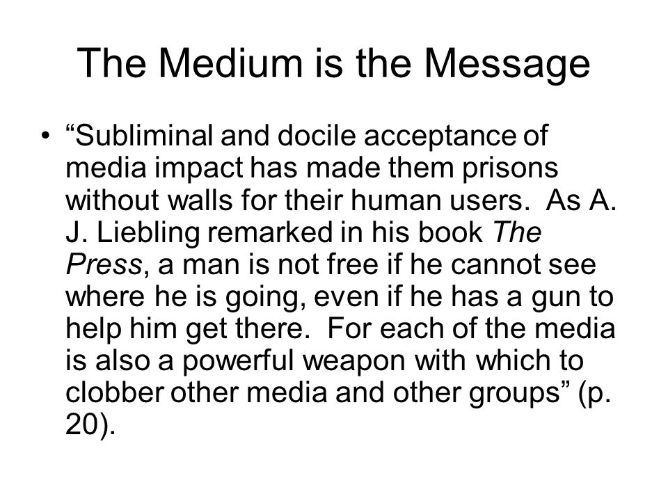 The Medium is the Message Subliminal and docile acceptance of media impact has made them prisons without walls for their human users.