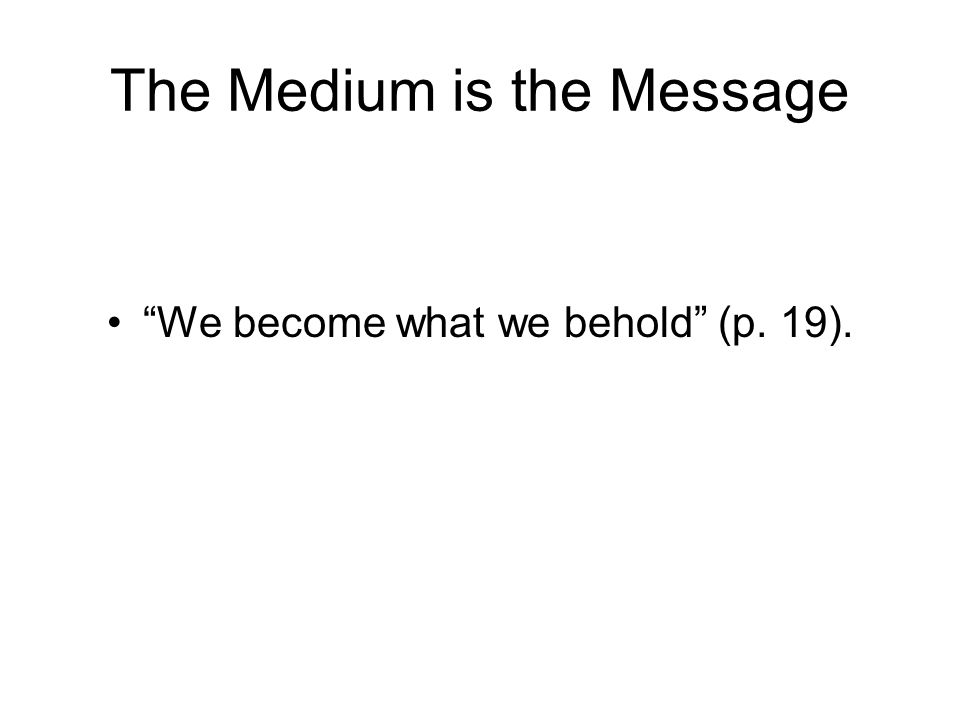 The Medium is the Message We become what we behold (p. 19).