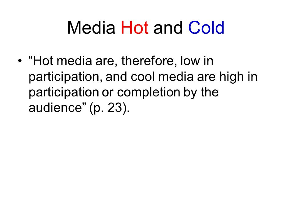 Media Hot and Cold Hot media are, therefore, low in participation, and cool media are high in participation or completion by the audience (p.