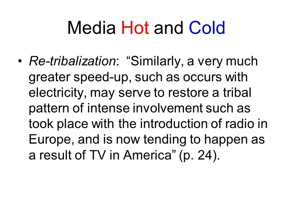 Media Hot and Cold Re-tribalization: Similarly, a very much greater speed-up, such as occurs with electricity, may serve to restore a tribal pattern of intense involvement such as took place with the introduction of radio in Europe, and is now tending to happen as a result of TV in America (p.