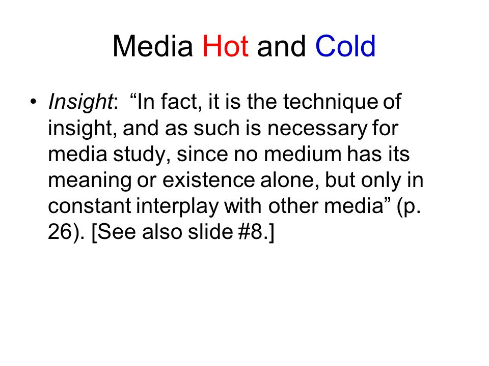 Media Hot and Cold Insight: In fact, it is the technique of insight, and as such is necessary for media study, since no medium has its meaning or existence alone, but only in constant interplay with other media (p.