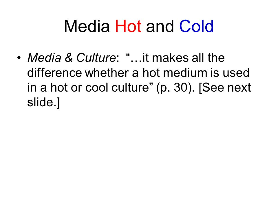 Media Hot and Cold Media & Culture: …it makes all the difference whether a hot medium is used in a hot or cool culture (p.
