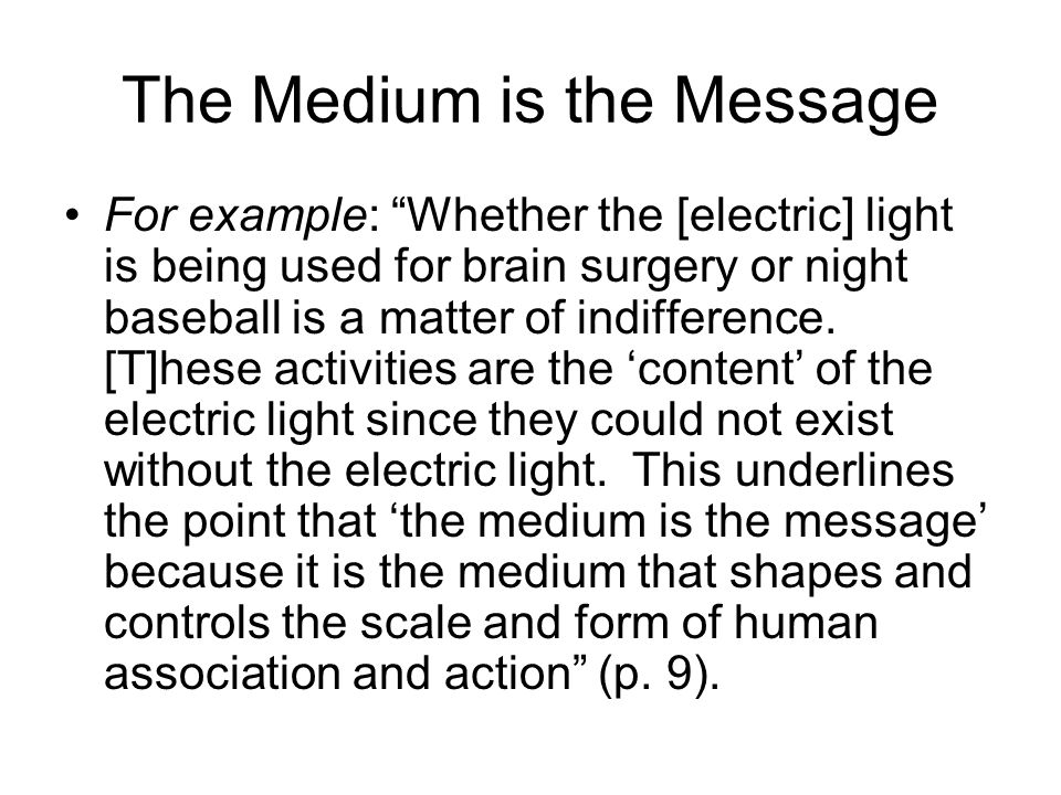 The Medium is the Message For example: Whether the [electric] light is being used for brain surgery or night baseball is a matter of indifference.
