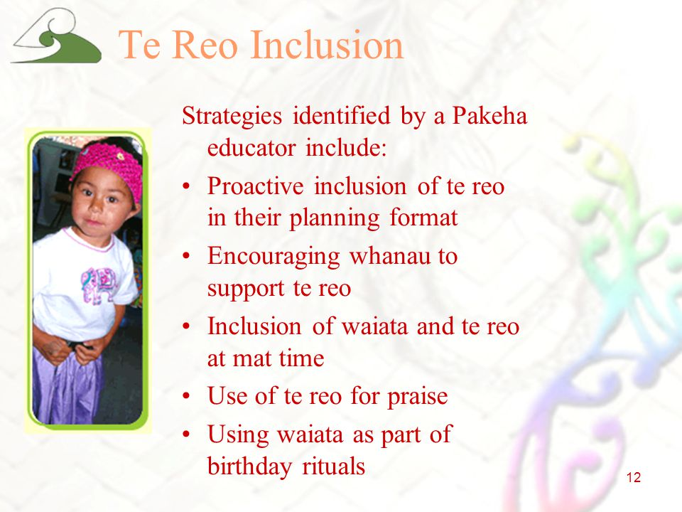 12 Te Reo Inclusion Strategies identified by a Pakeha educator include: Proactive inclusion of te reo in their planning format Encouraging whanau to support te reo Inclusion of waiata and te reo at mat time Use of te reo for praise Using waiata as part of birthday rituals
