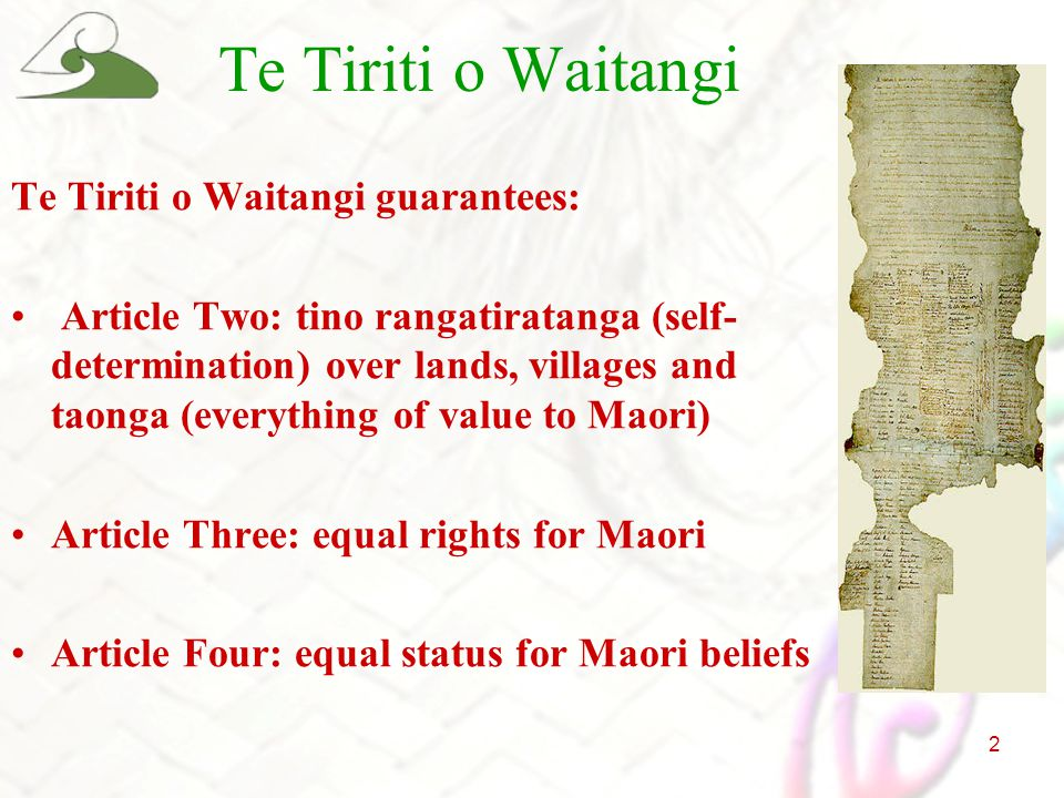 2 Te Tiriti o Waitangi Te Tiriti o Waitangi guarantees: Article Two: tino rangatiratanga (self- determination) over lands, villages and taonga (everything of value to Maori) Article Three: equal rights for Maori Article Four: equal status for Maori beliefs