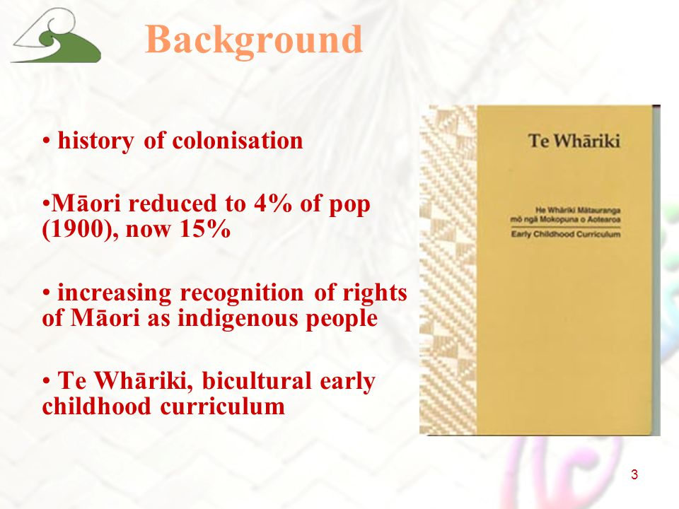 3 Background history of colonisation Māori reduced to 4% of pop (1900), now 15% increasing recognition of rights of Māori as indigenous people Te Whāriki, bicultural early childhood curriculum