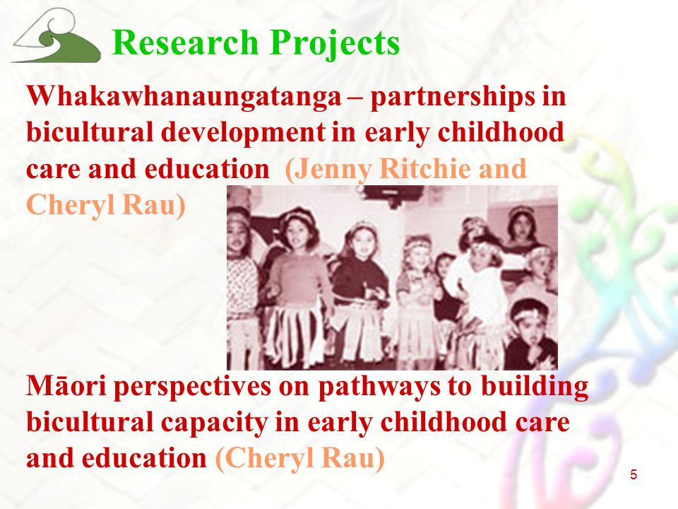 5 Research Projects Whakawhanaungatanga – partnerships in bicultural development in early childhood care and education (Jenny Ritchie and Cheryl Rau) Māori perspectives on pathways to building bicultural capacity in early childhood care and education (Cheryl Rau)