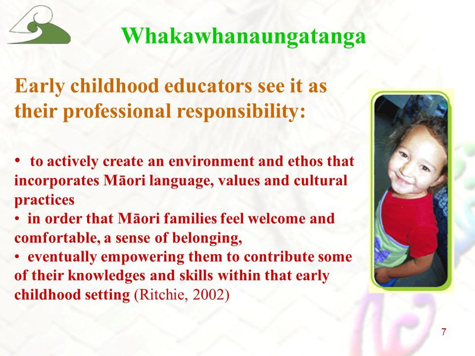 7 Whakawhanaungatanga Early childhood educators see it as their professional responsibility: to actively create an environment and ethos that incorporates Māori language, values and cultural practices in order that Māori families feel welcome and comfortable, a sense of belonging, eventually empowering them to contribute some of their knowledges and skills within that early childhood setting (Ritchie, 2002)