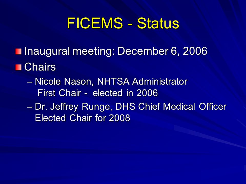 FICEMS - Status Inaugural meeting: December 6, 2006 Chairs –Nicole Nason, NHTSA Administrator First Chair - elected in 2006 –Dr.