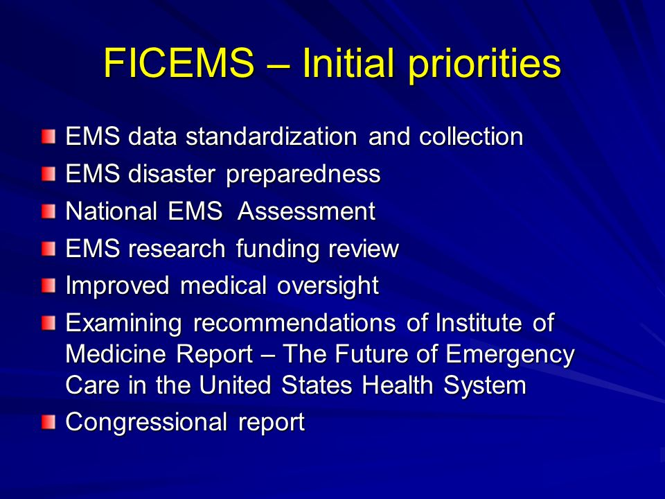 FICEMS – Initial priorities EMS data standardization and collection EMS disaster preparedness National EMS Assessment EMS research funding review Improved medical oversight Examining recommendations of Institute of Medicine Report – The Future of Emergency Care in the United States Health System Congressional report