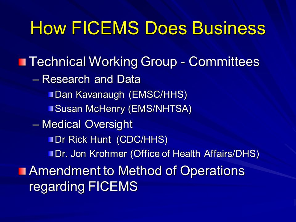 How FICEMS Does Business Technical Working Group - Committees –Research and Data Dan Kavanaugh (EMSC/HHS) Susan McHenry (EMS/NHTSA) –Medical Oversight Dr Rick Hunt (CDC/HHS) Dr.