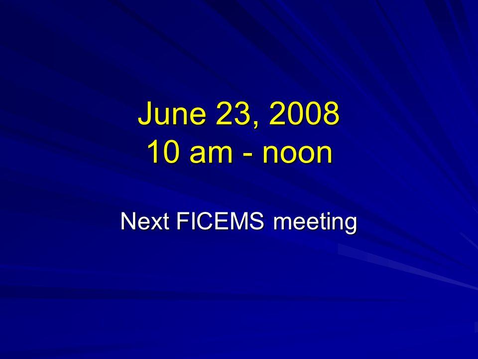 June 23, 2008 10 am - noon Next FICEMS meeting