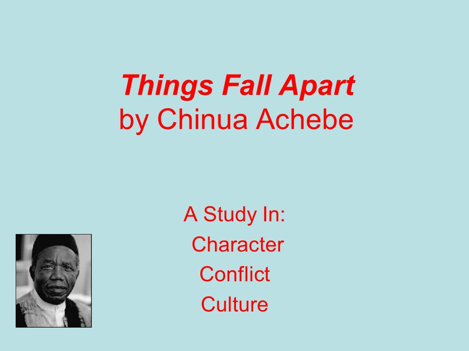 Things Fall Apart by Chinua Achebe A Study In: Character Conflict Culture