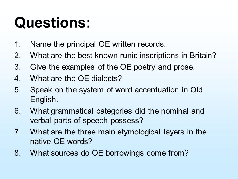 Questions: 1.Name the principal OE written records. 2.What are the best known runic inscriptions in Britain? 3.Give the examples of the OE poetry and