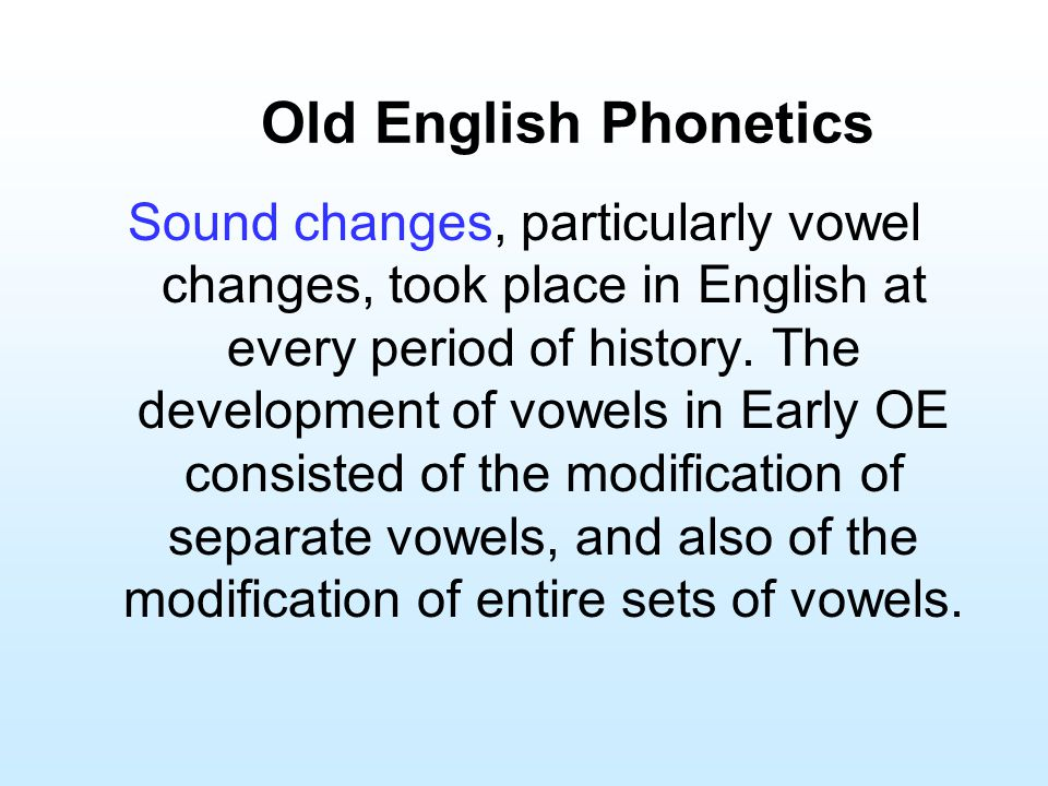 Old English Phonetics Sound changes, particularly vowel changes, took place in English at every period of history. The development of vowels in Early