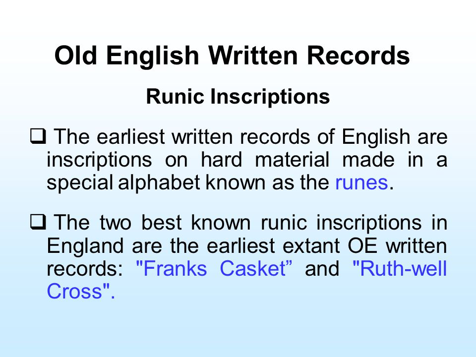 Old English Written Records Runic Inscriptions  The earliest written records of English are inscriptions on hard material made in a special alphabet