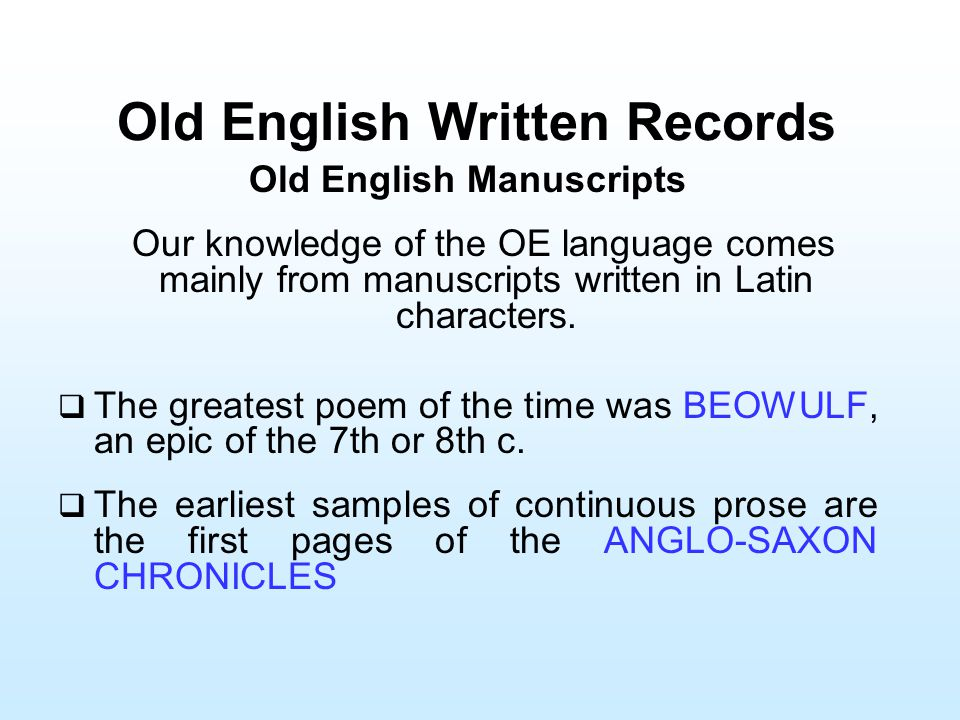 Old English Written Records Old English Manuscripts Our knowledge of the OE language comes mainly from manu­scripts written in Latin characters.  The