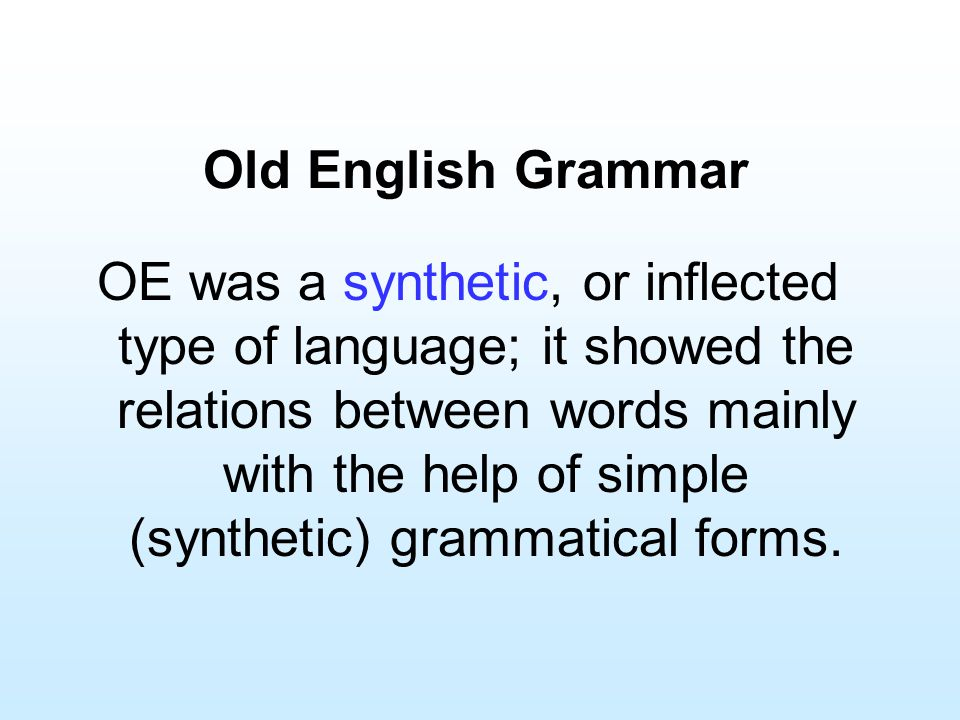 Old English Grammar OE was a synthetic, or inflected type of language; it showed the relations between words mainly with the help of simple (synthetic
