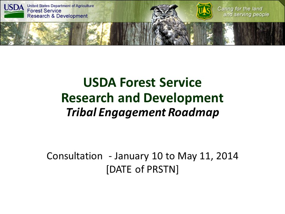USDA Forest Service Research and Development Tribal Engagement Roadmap Consultation - January 10 to May 11, 2014 [DATE of PRSTN]