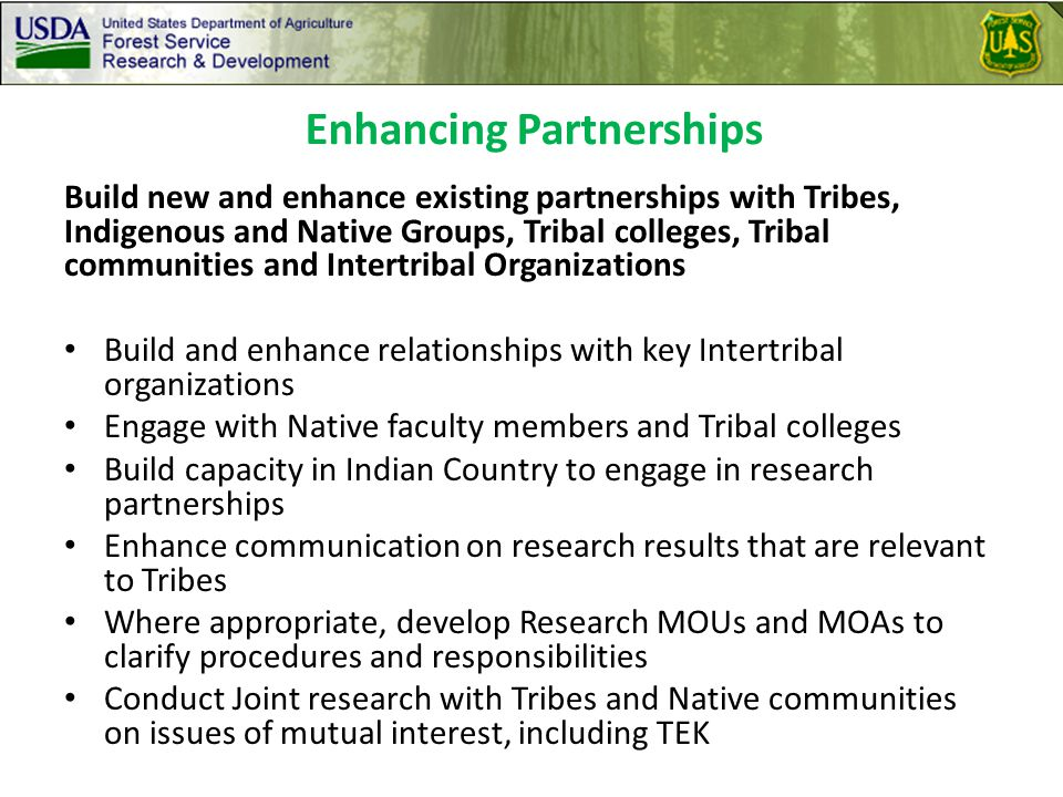 Build new and enhance existing partnerships with Tribes, Indigenous and Native Groups, Tribal colleges, Tribal communities and Intertribal Organizations Build and enhance relationships with key Intertribal organizations Engage with Native faculty members and Tribal colleges Build capacity in Indian Country to engage in research partnerships Enhance communication on research results that are relevant to Tribes Where appropriate, develop Research MOUs and MOAs to clarify procedures and responsibilities Conduct Joint research with Tribes and Native communities on issues of mutual interest, including TEK Enhancing Partnerships