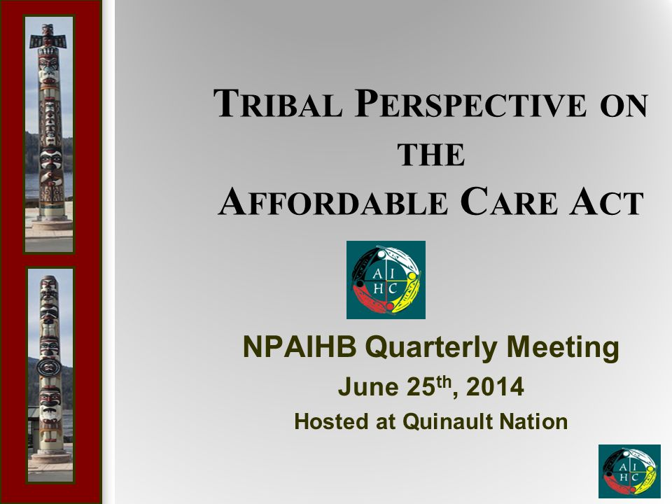 T RIBAL P ERSPECTIVE ON THE A FFORDABLE C ARE A CT NPAIHB Quarterly Meeting June 25 th, 2014 Hosted at Quinault Nation