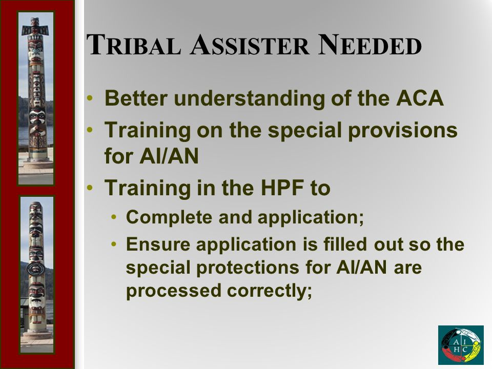 T RIBAL A SSISTER N EEDED Better understanding of the ACA Training on the special provisions for AI/AN Training in the HPF to Complete and application; Ensure application is filled out so the special protections for AI/AN are processed correctly;