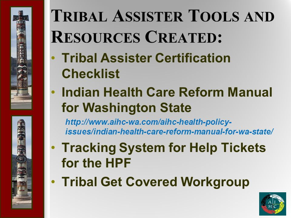 T RIBAL A SSISTER T OOLS AND R ESOURCES C REATED : Tribal Assister Certification Checklist Indian Health Care Reform Manual for Washington State http: