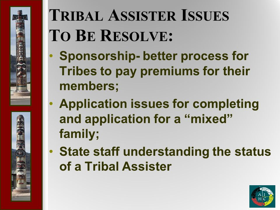 T RIBAL A SSISTER I SSUES T O B E R ESOLVE : Sponsorship- better process for Tribes to pay premiums for their members; Application issues for completi