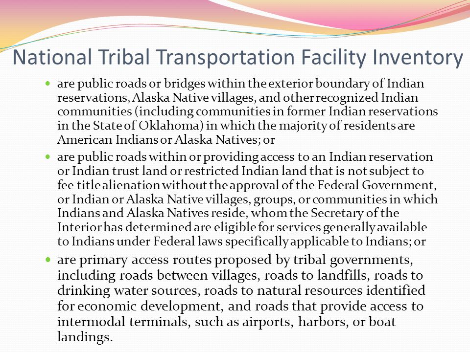 National Tribal Transportation Facility Inventory are public roads or bridges within the exterior boundary of Indian reservations, Alaska Native villages, and other recognized Indian communities (including communities in former Indian reservations in the State of Oklahoma) in which the majority of residents are American Indians or Alaska Natives; or are public roads within or providing access to an Indian reservation or Indian trust land or restricted Indian land that is not subject to fee title alienation without the approval of the Federal Government, or Indian or Alaska Native villages, groups, or communities in which Indians and Alaska Natives reside, whom the Secretary of the Interior has determined are eligible for services generally available to Indians under Federal laws specifically applicable to Indians; or are primary access routes proposed by tribal governments, including roads between villages, roads to landfills, roads to drinking water sources, roads to natural resources identified for economic development, and roads that provide access to intermodal terminals, such as airports, harbors, or boat landings.