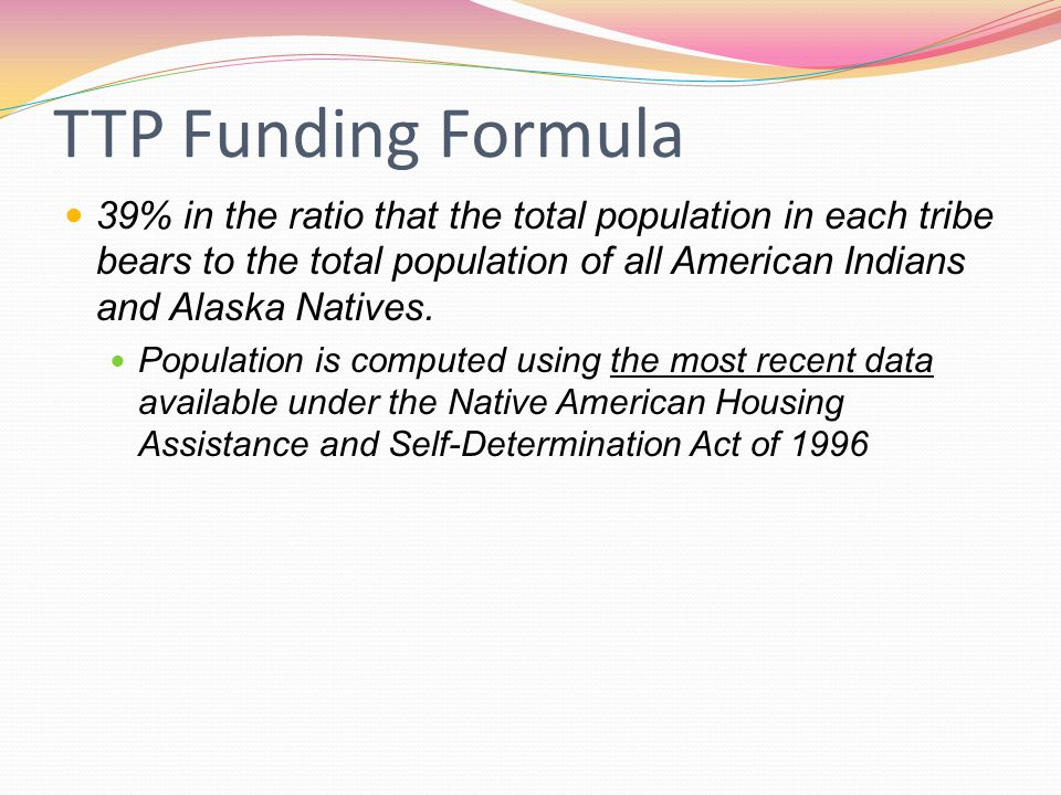 TTP Funding Formula 39% in the ratio that the total population in each tribe bears to the total population of all American Indians and Alaska Natives.