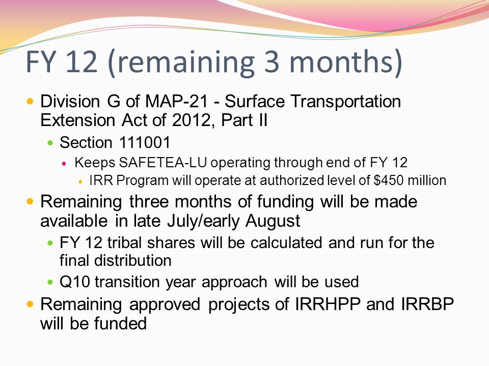 FY 12 (remaining 3 months) Division G of MAP-21 - Surface Transportation Extension Act of 2012, Part II Section 111001 Keeps SAFETEA-LU operating through end of FY 12 IRR Program will operate at authorized level of $450 million Remaining three months of funding will be made available in late July/early August FY 12 tribal shares will be calculated and run for the final distribution Q10 transition year approach will be used Remaining approved projects of IRRHPP and IRRBP will be funded