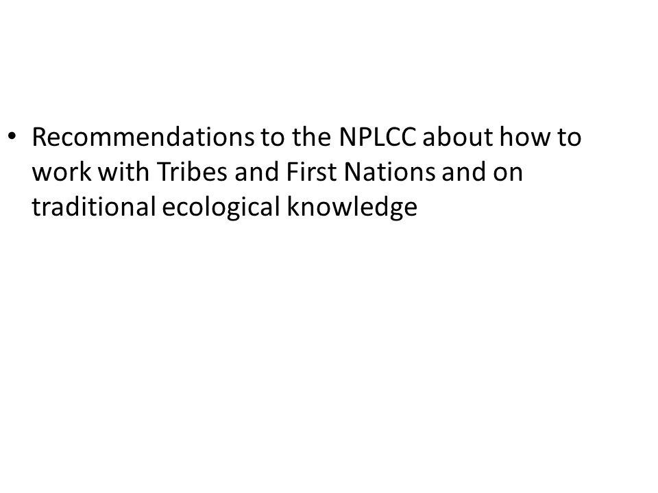 Recommendations to the NPLCC about how to work with Tribes and First Nations and on traditional ecological knowledge