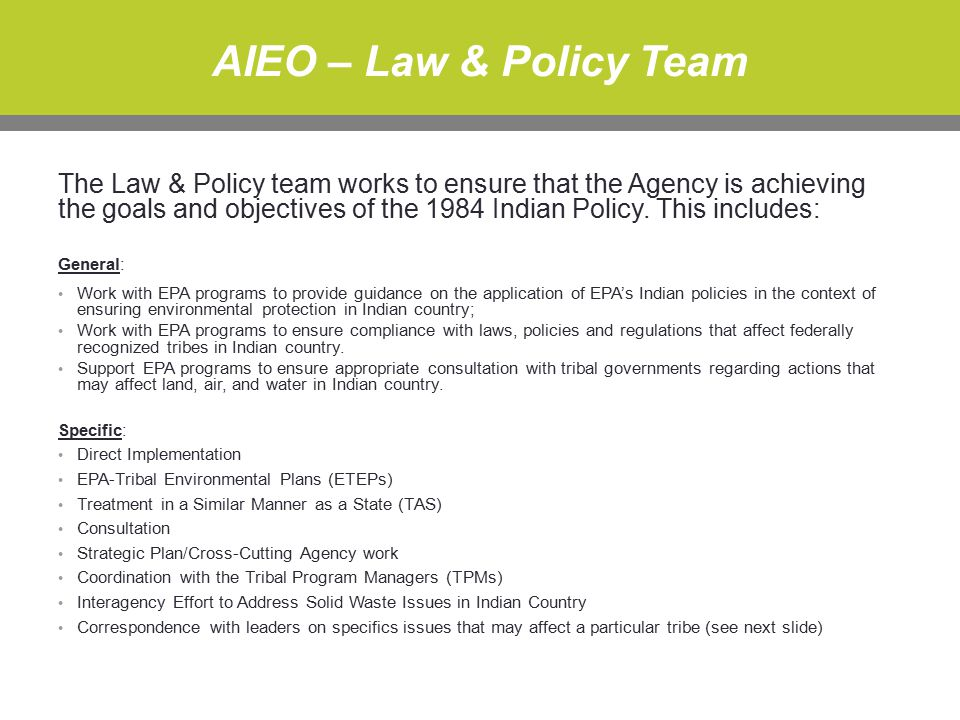 AIEO – Law & Policy Team The Law & Policy team works to ensure that the Agency is achieving the goals and objectives of the 1984 Indian Policy.