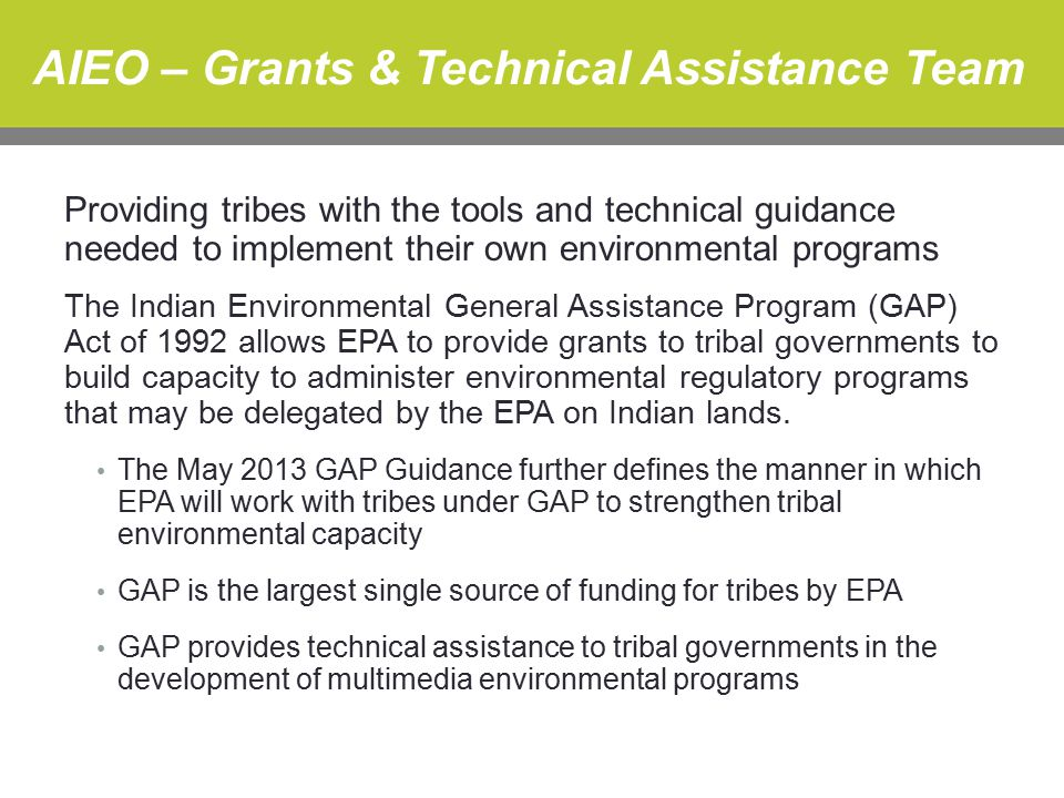 AIEO – Grants & Technical Assistance Team Providing tribes with the tools and technical guidance needed to implement their own environmental programs The Indian Environmental General Assistance Program (GAP) Act of 1992 allows EPA to provide grants to tribal governments to build capacity to administer environmental regulatory programs that may be delegated by the EPA on Indian lands.