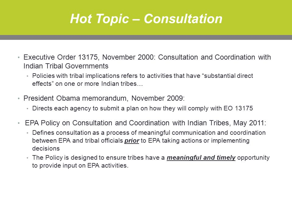 Hot Topic – Consultation Executive Order 13175, November 2000: Consultation and Coordination with Indian Tribal Governments Policies with tribal implications refers to activities that have substantial direct effects on one or more Indian tribes… President Obama memorandum, November 2009: Directs each agency to submit a plan on how they will comply with EO 13175 EPA Policy on Consultation and Coordination with Indian Tribes, May 2011: Defines consultation as a process of meaningful communication and coordination between EPA and tribal officials prior to EPA taking actions or implementing decisions The Policy is designed to ensure tribes have a meaningful and timely opportunity to provide input on EPA activities.